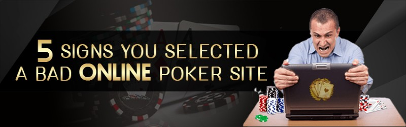 5 SIGNS YOU SELECTED A BAD ONLINE POKER SITE