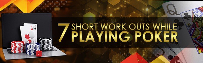 Seven Short Work Outs While Playing Poker