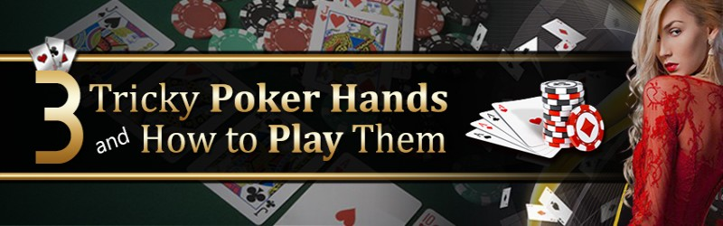 3 Tricky Poker Hands and How to Play Them