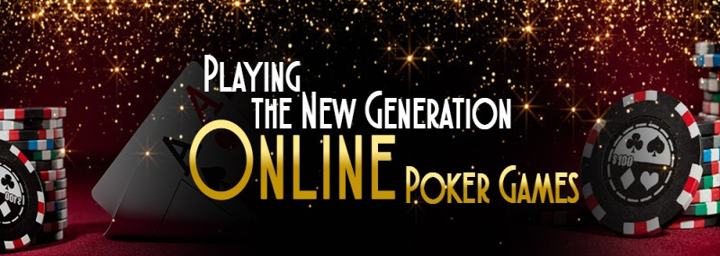Playing The New Generation Online Poker Games