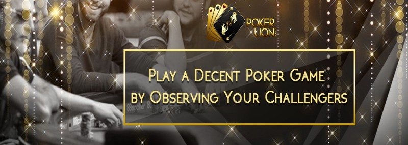 PLAY A DECENT POKER GAME BY OBSERVING YOUR CHALLENGERS