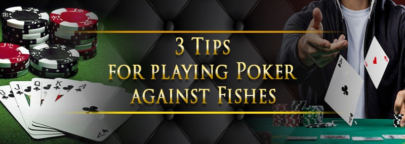 3 Tips For Playing Poker Against Fishes