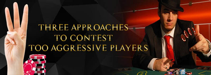 THREE APPROACHES TO CONTEST TOO AGGRESSIVE PLAYERS