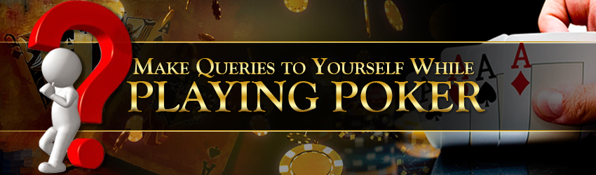 pokerlion_blogs_img_Make Queries to Yourself While Playing Poker