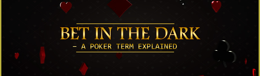 Bet in the Dark – A Poker Term Explained