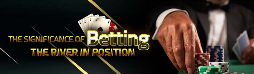 pokerlion_blogs_img_The Significance of Betting the River in Position