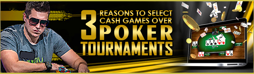 3 Reasons to Select Cash Games over Poker Tournaments