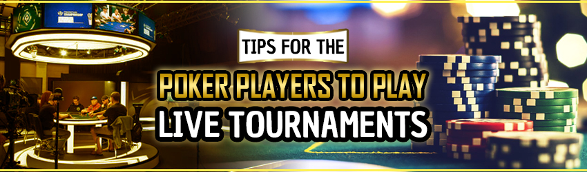 Tips for the Poker players to Play Live Tournaments