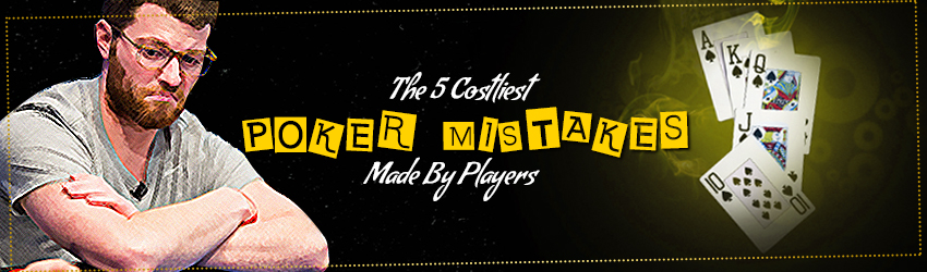The 5 Costliest Poker Mistakes Made By Players
