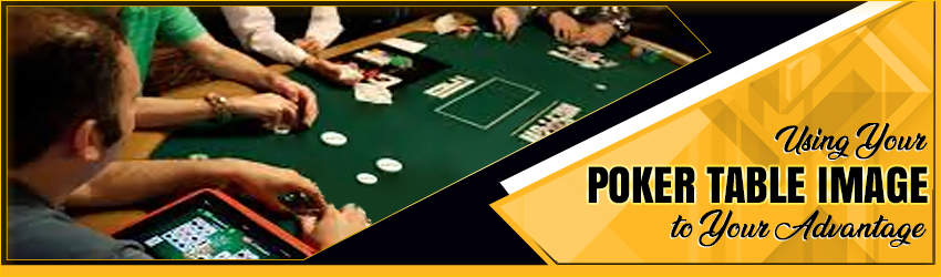 Using Your Poker Table Image to Your Advantage