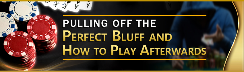 Pulling Off the Perfect Bluff and How to Play Afterwards