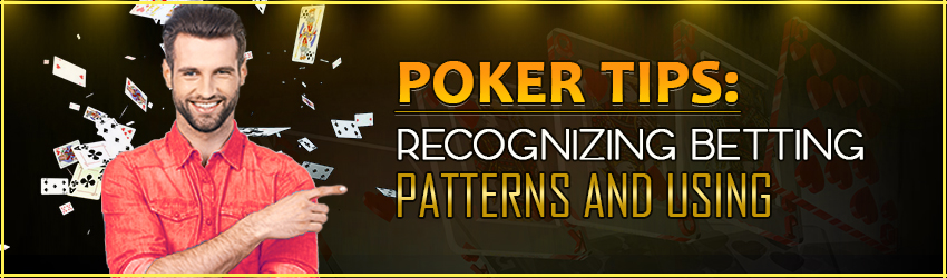 Poker Tips: Recognizing Betting Patterns and Using