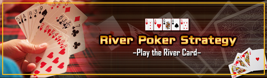 River Poker Strategy – Play the River Card
