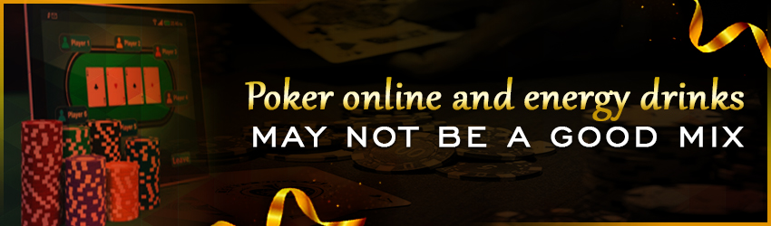 Poker Online and Energy Drinks may not be a Good Mix