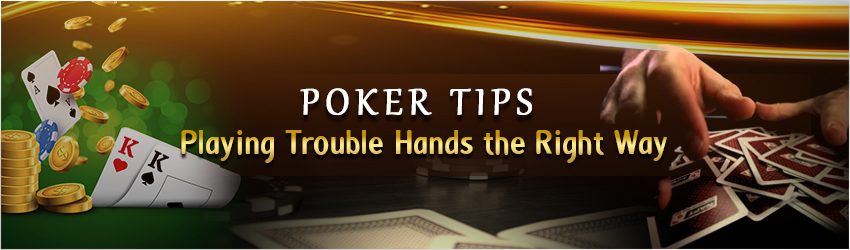 Poker Tips: Playing Trouble Hands the Right Way