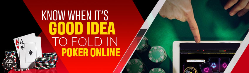 Know when it's Good Idea to Fold in Poker Online