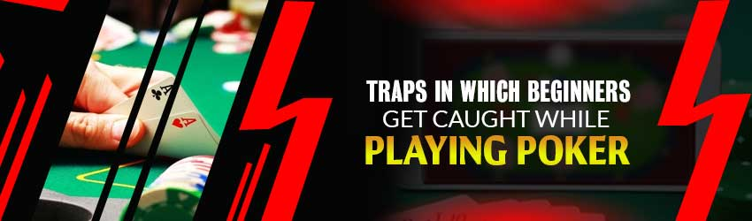 Traps in which Beginners Get Caught while Playing Poker