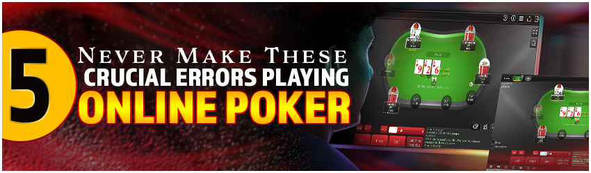 Never Make These 5 Crucial Errors Playing Online Poker