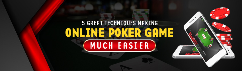5 Great Techniques Making Online Poker Game Much Easier