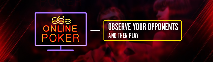 Online Poker – Observe your Opponents and then Play
