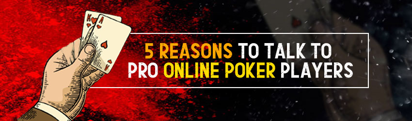 5 Reasons to talk to Pro online Poker Players