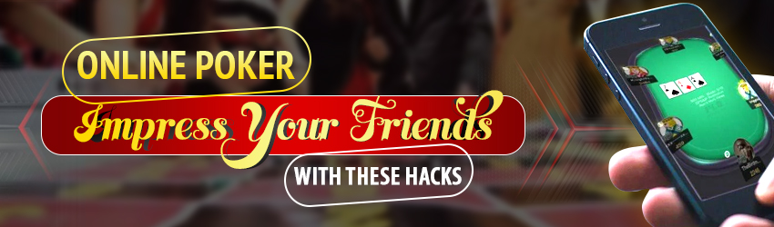 Online Poker – Impress Your Friends with these Hacks
