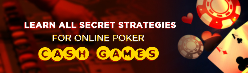 Learn all Secret Strategies for Online Poker Cash Games
