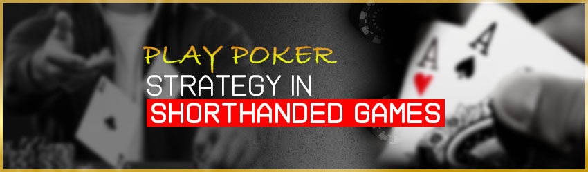 Play Poker strategy in shorthanded games