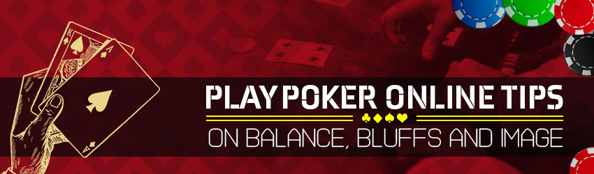 Play Poker Online Tips On Balance, Bluffs and Image