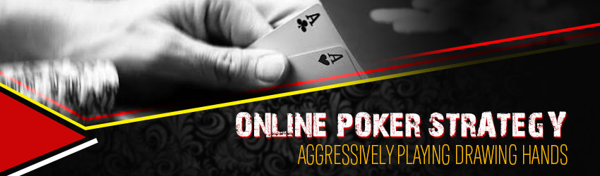 Online Poker Strategy – Aggressively Playing Drawing Hands