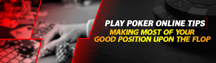 Play Poker Online Tips: Making Most of your Good Position upon the Flop