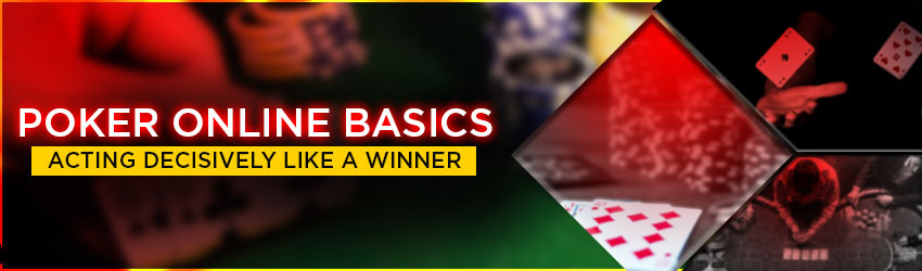 Poker Online Basics: Acting decisively like a Winner