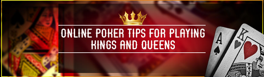 Online Poker Tips For Playing Kings and Queens