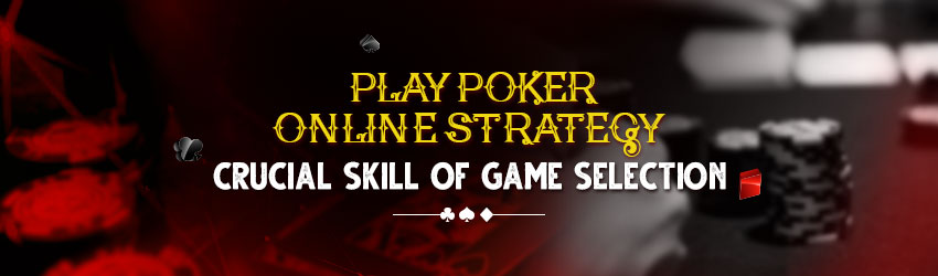 Play Poker Online Strategy – Crucial Skill of Game Selection