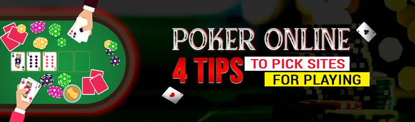 Poker Online – 4 Tips to Pick Sites for Playing