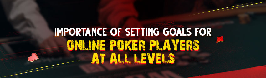 Importance of Setting Goals for Online Poker Players at all Levels