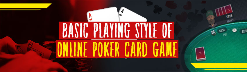 Basic Playing Style of Online Poker Card Game