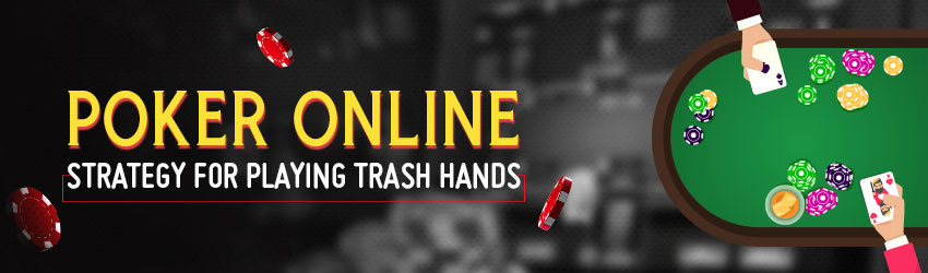 Poker Online Strategy for Playing Trash Hands