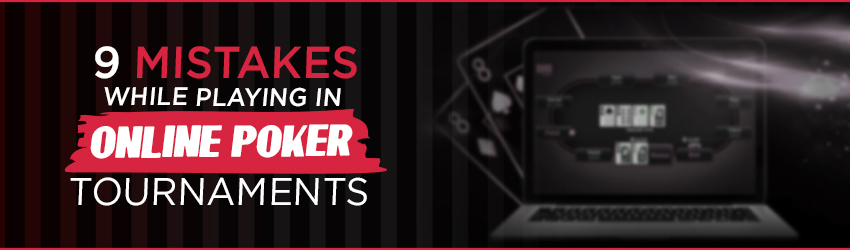 9 Mistakes while Playing in Online Poker Tournaments