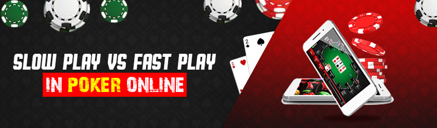 Slow Play vs Fast Play in Poker Online