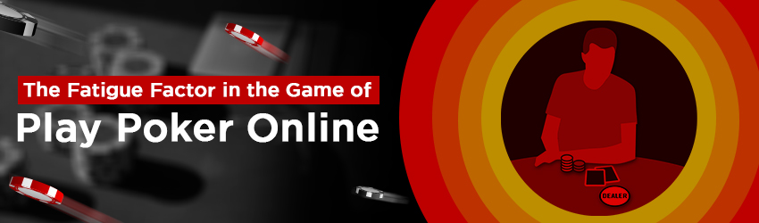 The Fatigue Factor in the Game of Play Poker Online