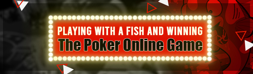 Playing with a Fish and Winning the Poker Online Game