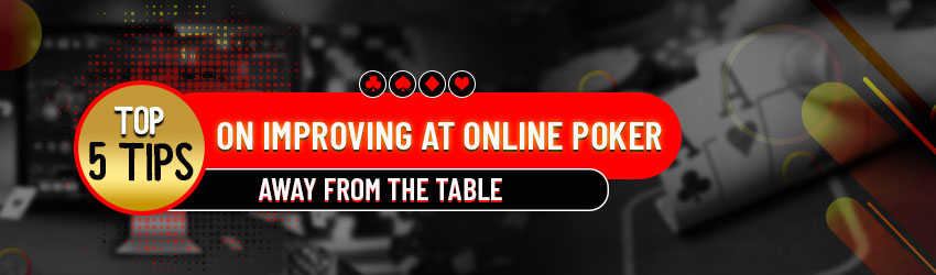 Top 5 Tips on Improving at Online Poker away from the Table