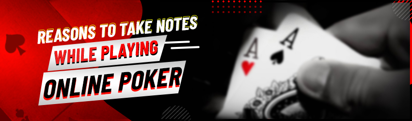Reasons to Take Notes While Playing Online Poker