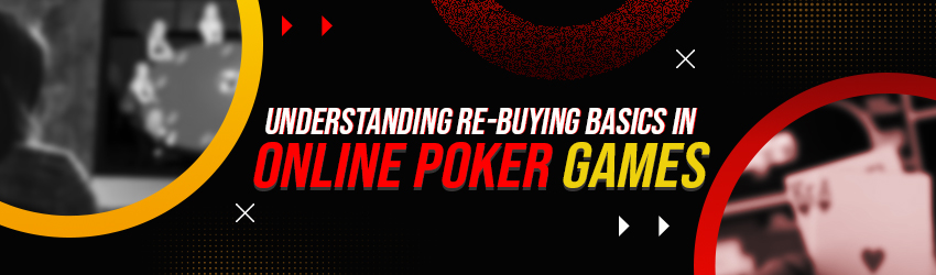 Understanding Re-buying Basics in Online Poker Games