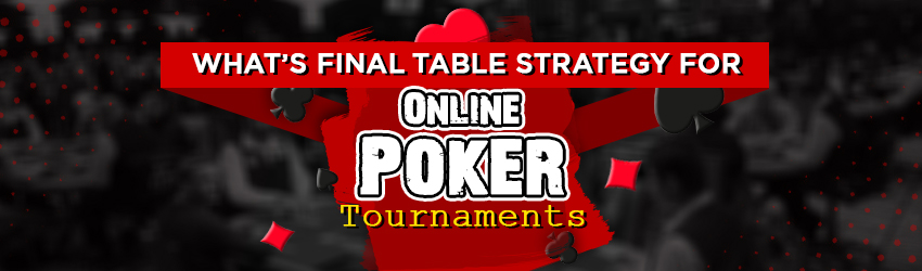 What's Final Table Strategy for Online Poker Tournaments