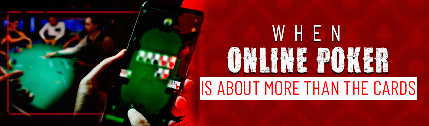 When Online Poker Play is About More Than the Cards