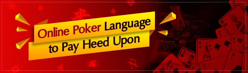 Online Poker Language to Pay Heed Upon