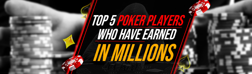 Top 5 Poker Players Who Have Earned in Millions