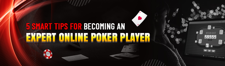 5 Smart Tips for Becoming an Expert Online Poker Player